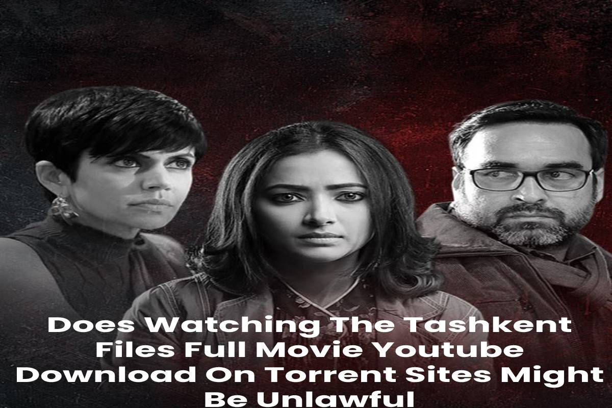 Does Watching The Tashkent Files Full Movie Youtube Download On Torrent Sites Might Be Unlawful